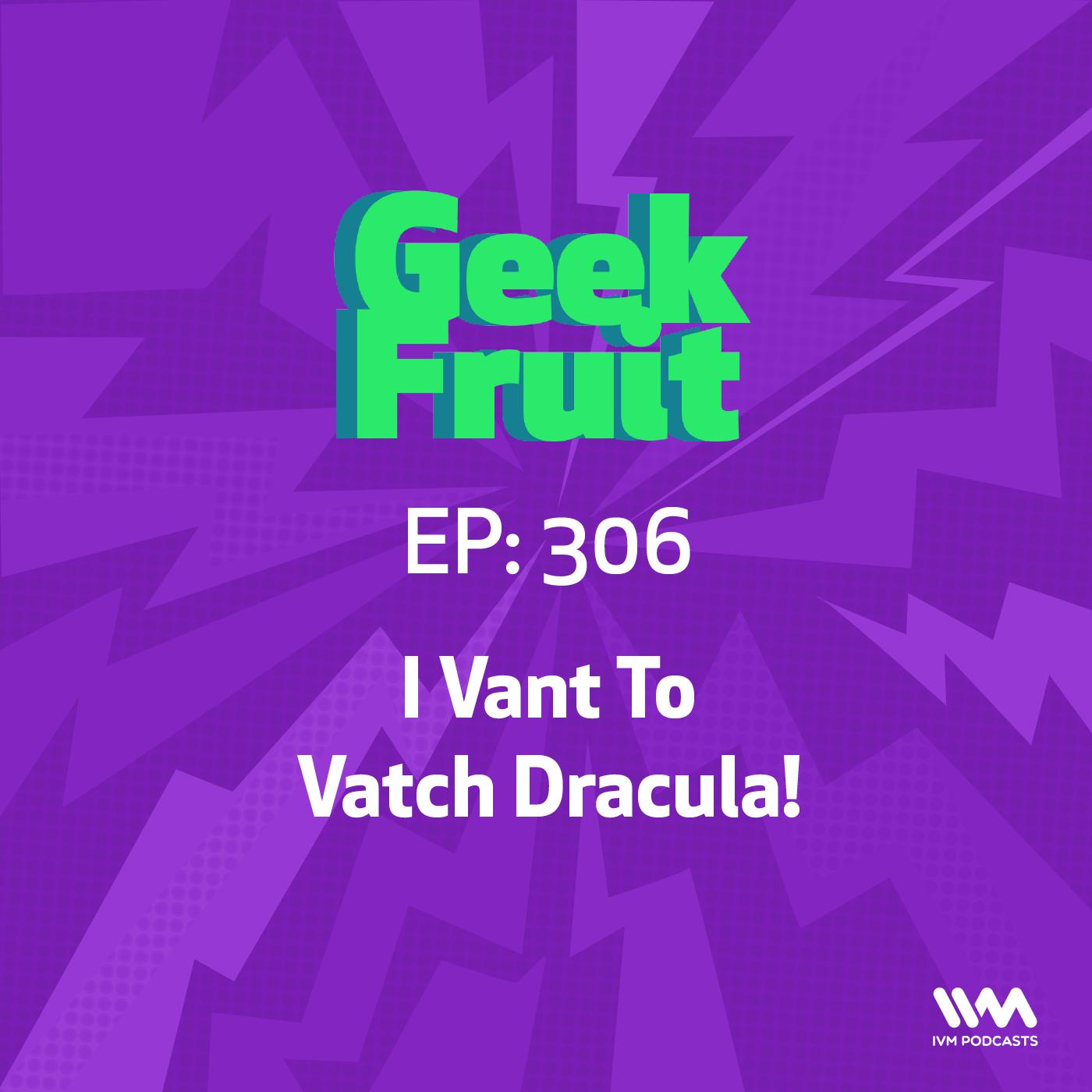 Ep. 306: I Vant To Vatch Dracula
