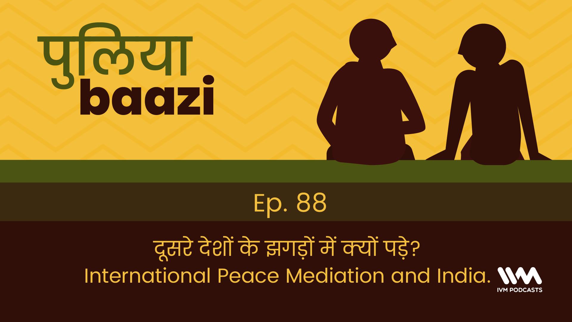 Ep. 88: दूसरे देशों के झगड़ों में क्यों पड़े? International Peace Mediation and India.