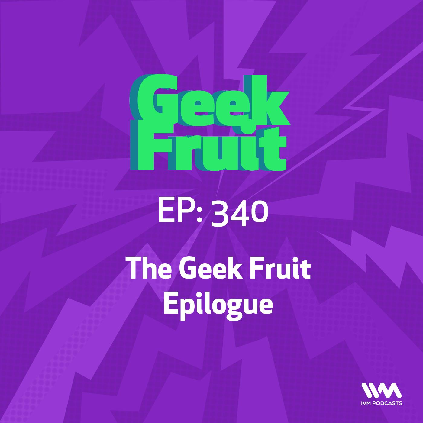 Ep. 340: The Geek Fruit Epilogue